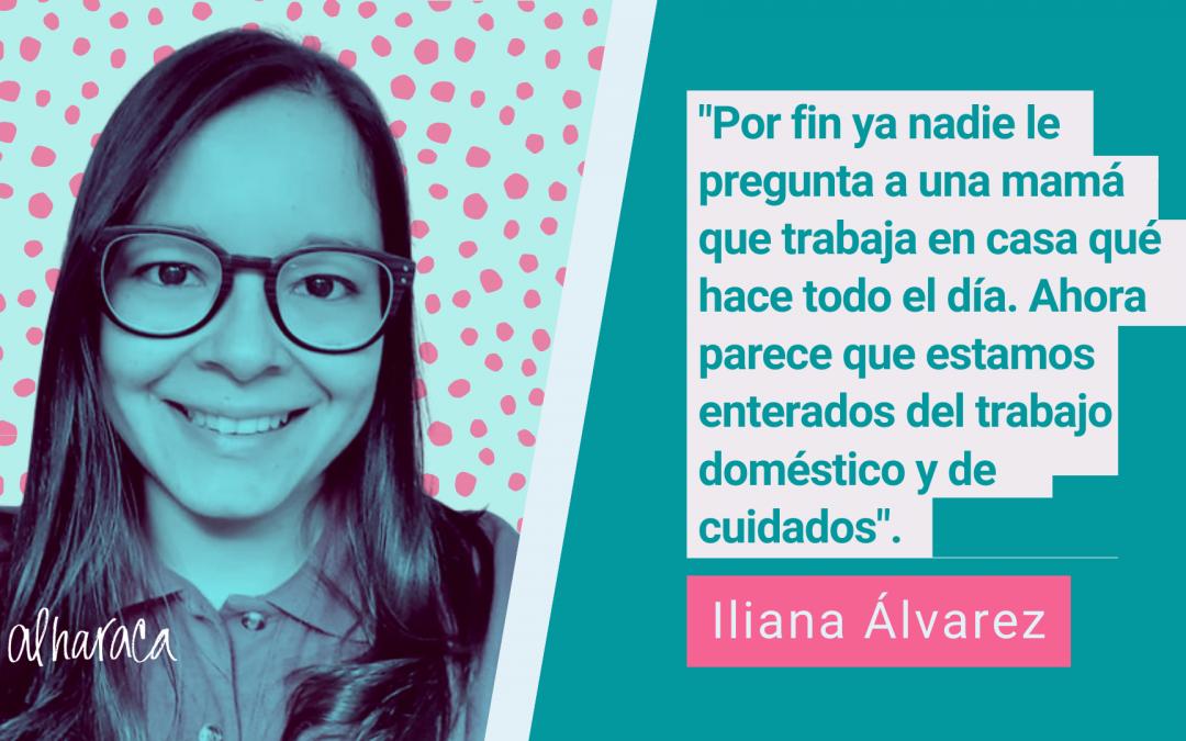"""Iliana Álvarez: """"Por fin ya nadie le pregunta a una mamá que trabaja en casa qué hace todo el día. Ahora parece que estamos enterados del trabajo doméstico y de cuidados"""""""